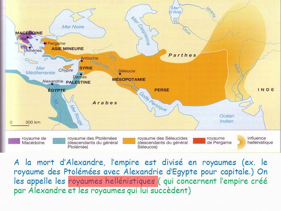 A la mort dAlexandre, lempire est divisé en royaumes (ex. le royaume des Ptolémées avec Alexandrie dEgypte pour capitale.) On les appelle les royaumes
