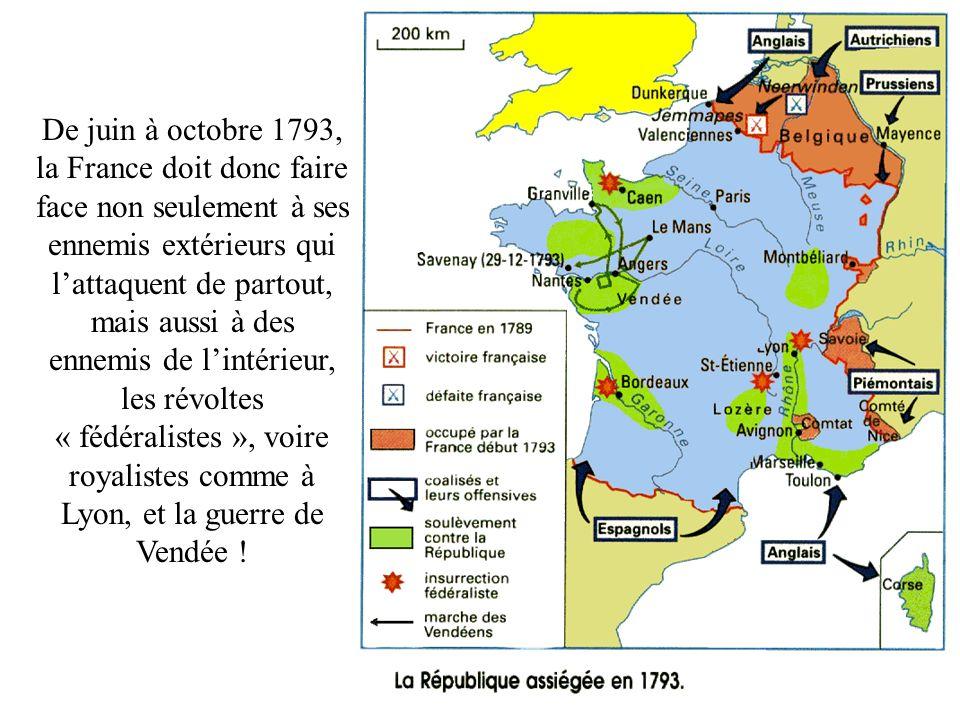 De juin à octobre 1793, la France doit donc faire face non seulement à ses ennemis extérieurs qui lattaquent de partout, mais aussi à des ennemis de lintérieur, les révoltes « fédéralistes », voire royalistes comme à Lyon, et la guerre de Vendée !