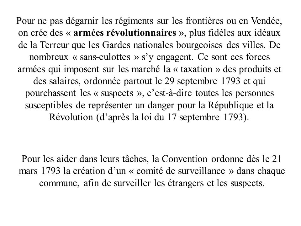 Pour ne pas dégarnir les régiments sur les frontières ou en Vendée, on crée des « armées révolutionnaires », plus fidèles aux idéaux de la Terreur que les Gardes nationales bourgeoises des villes.