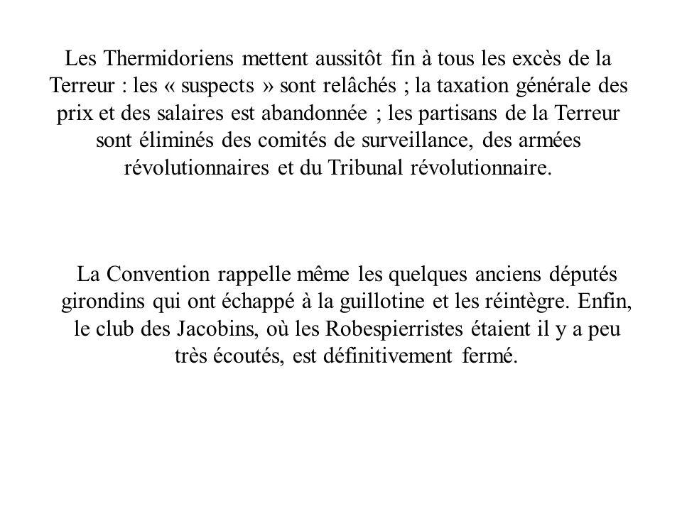 Les Thermidoriens mettent aussitôt fin à tous les excès de la Terreur : les « suspects » sont relâchés ; la taxation générale des prix et des salaires est abandonnée ; les partisans de la Terreur sont éliminés des comités de surveillance, des armées révolutionnaires et du Tribunal révolutionnaire.