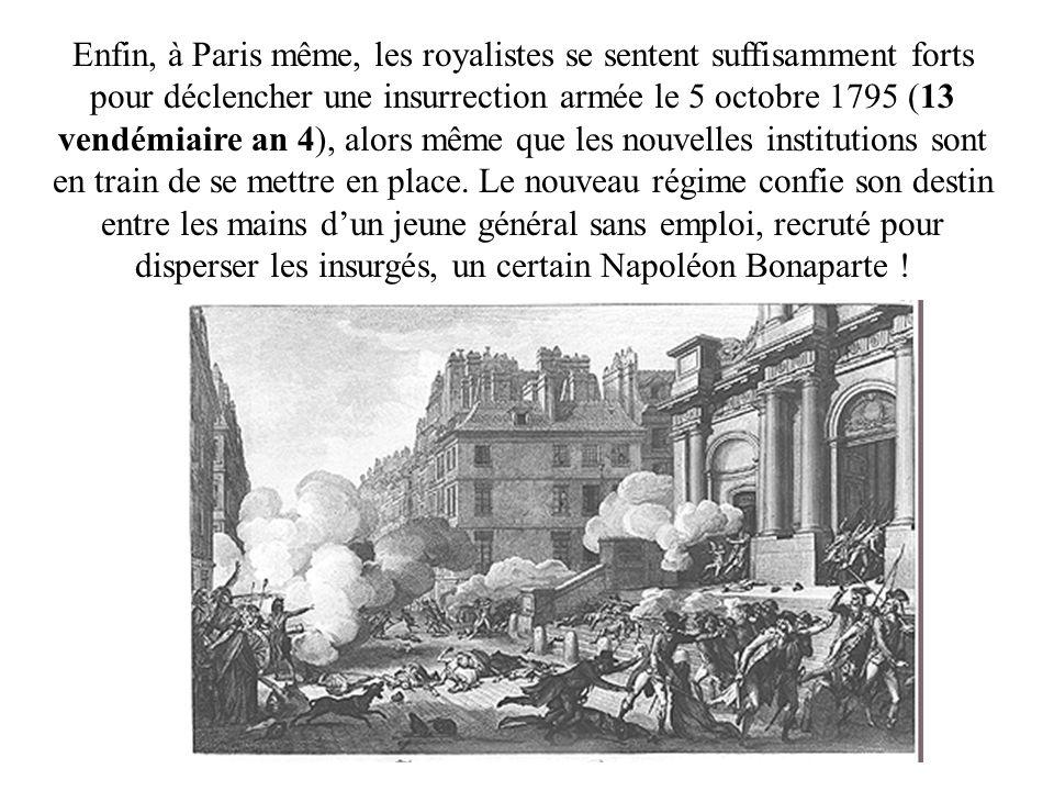 Enfin, à Paris même, les royalistes se sentent suffisamment forts pour déclencher une insurrection armée le 5 octobre 1795 (13 vendémiaire an 4), alors même que les nouvelles institutions sont en train de se mettre en place.