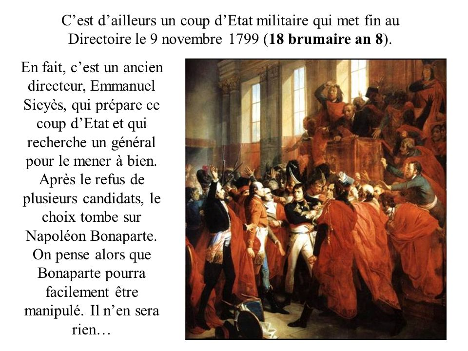 Cest dailleurs un coup dEtat militaire qui met fin au Directoire le 9 novembre 1799 (18 brumaire an 8).
