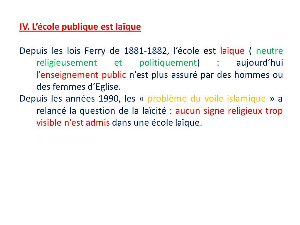 IV. Lécole publique est laïque Depuis les lois Ferry de 1881-1882, lécole est laïque ( neutre religieusement et politiquement) : aujourdhui lenseignem