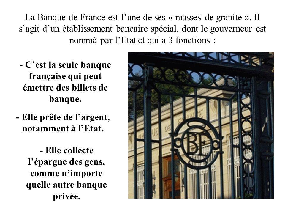 La Banque de France est lune de ses « masses de granite ». Il sagit dun établissement bancaire spécial, dont le gouverneur est nommé par lEtat et qui