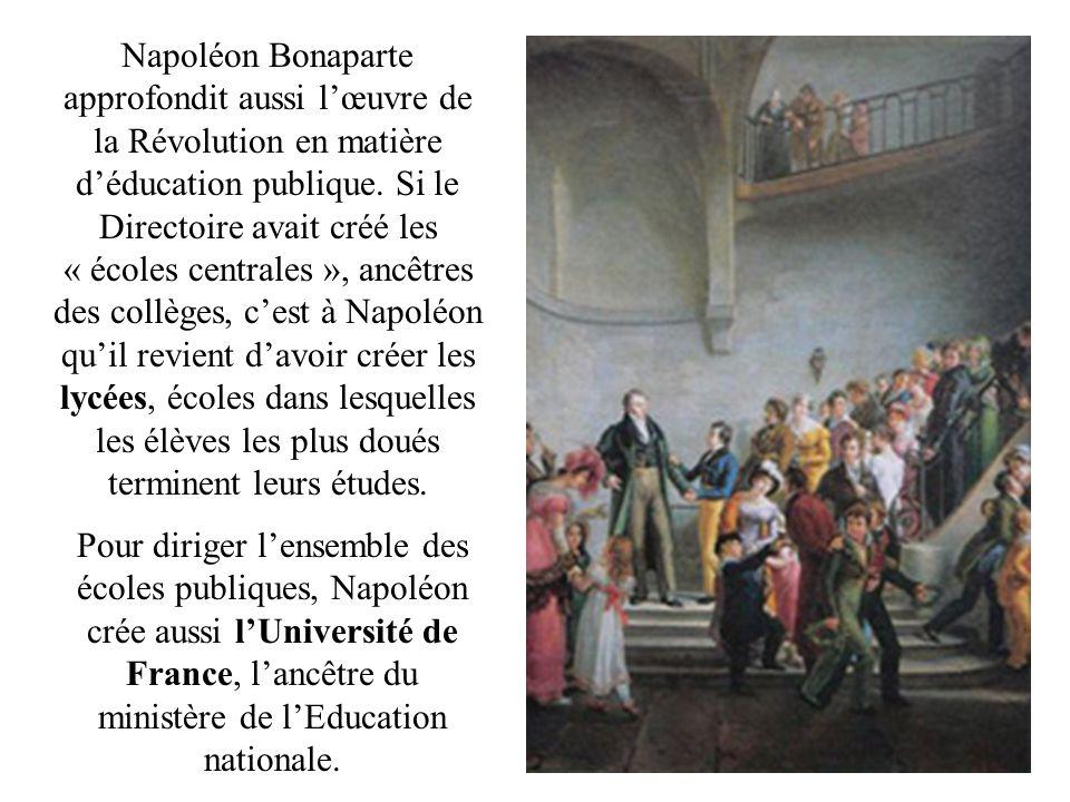 Napoléon Bonaparte approfondit aussi lœuvre de la Révolution en matière déducation publique. Si le Directoire avait créé les « écoles centrales », anc