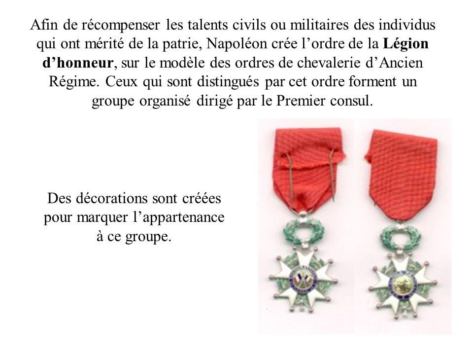 Afin de récompenser les talents civils ou militaires des individus qui ont mérité de la patrie, Napoléon crée lordre de la Légion dhonneur, sur le mod