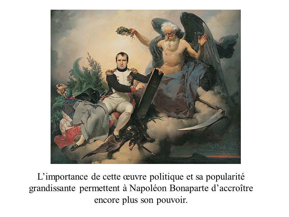 Limportance de cette œuvre politique et sa popularité grandissante permettent à Napoléon Bonaparte daccroître encore plus son pouvoir.