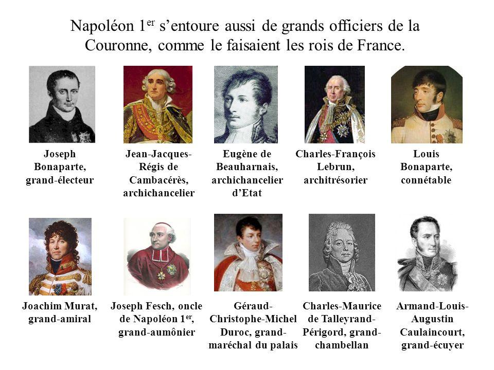 Napoléon 1 er sentoure aussi de grands officiers de la Couronne, comme le faisaient les rois de France. Joseph Bonaparte, grand-électeur Jean-Jacques-