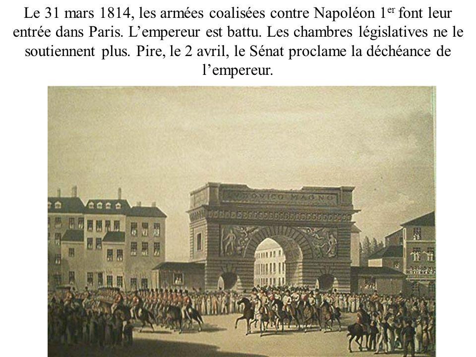 Le 31 mars 1814, les armées coalisées contre Napoléon 1 er font leur entrée dans Paris. Lempereur est battu. Les chambres législatives ne le soutienne