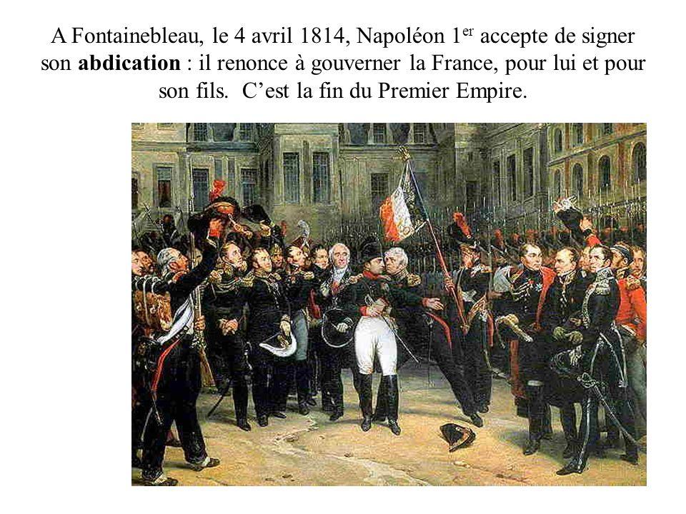 A Fontainebleau, le 4 avril 1814, Napoléon 1 er accepte de signer son abdication : il renonce à gouverner la France, pour lui et pour son fils. Cest l