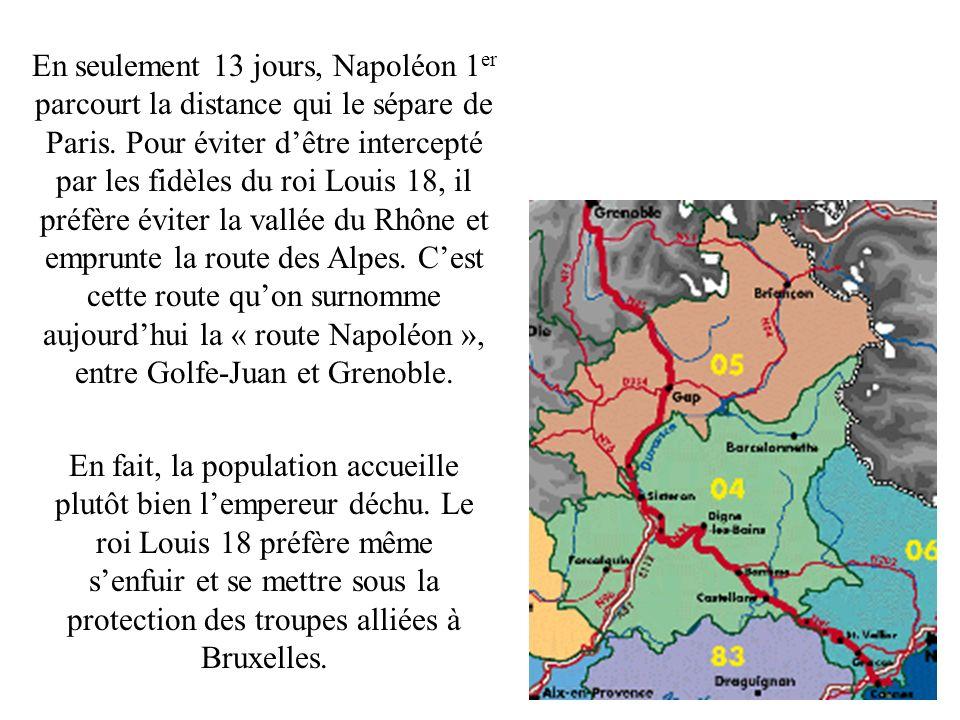 En seulement 13 jours, Napoléon 1 er parcourt la distance qui le sépare de Paris. Pour éviter dêtre intercepté par les fidèles du roi Louis 18, il pré