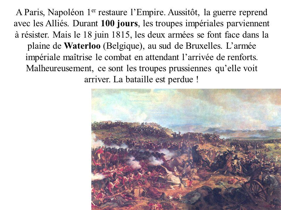 A Paris, Napoléon 1 er restaure lEmpire. Aussitôt, la guerre reprend avec les Alliés. Durant 100 jours, les troupes impériales parviennent à résister.