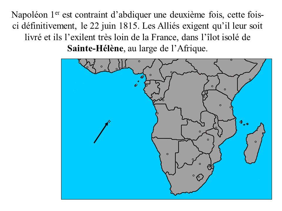 Napoléon 1 er est contraint dabdiquer une deuxième fois, cette fois- ci définitivement, le 22 juin 1815. Les Alliés exigent quil leur soit livré et il