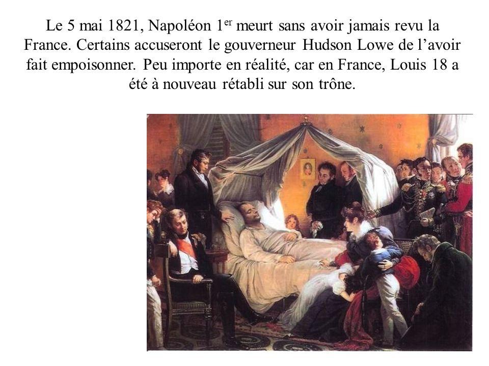 Le 5 mai 1821, Napoléon 1 er meurt sans avoir jamais revu la France. Certains accuseront le gouverneur Hudson Lowe de lavoir fait empoisonner. Peu imp