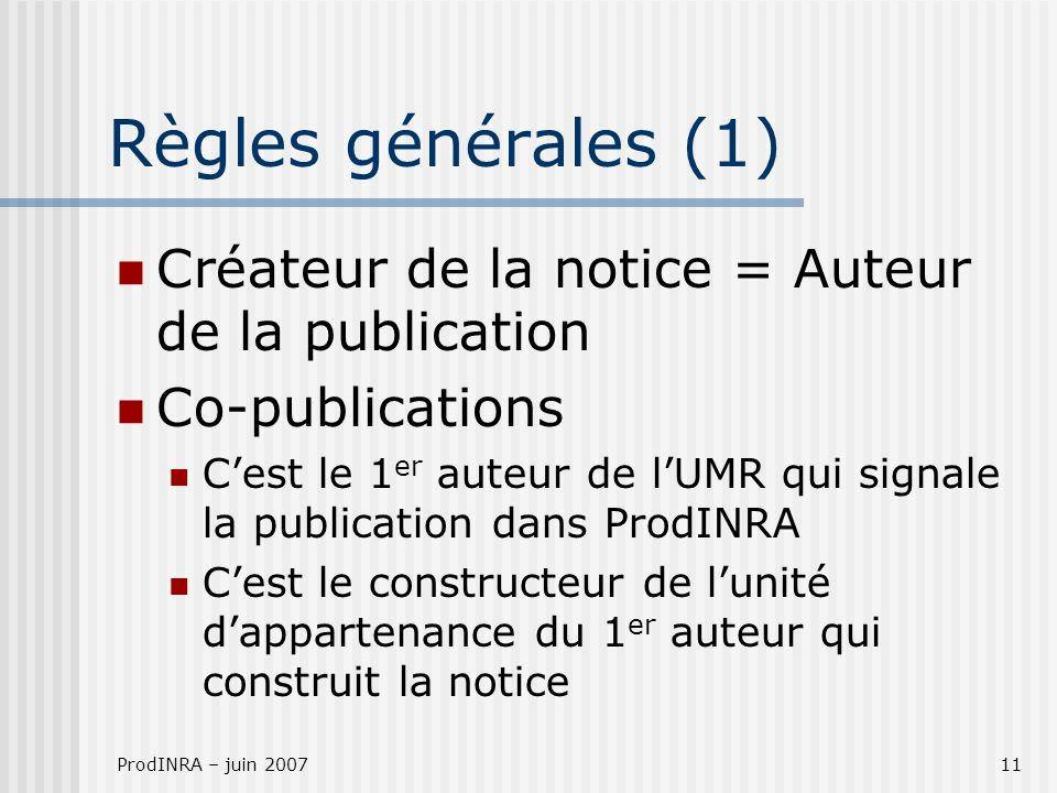 ProdINRA – juin 200711 Règles générales (1) Créateur de la notice = Auteur de la publication Co-publications Cest le 1 er auteur de lUMR qui signale l