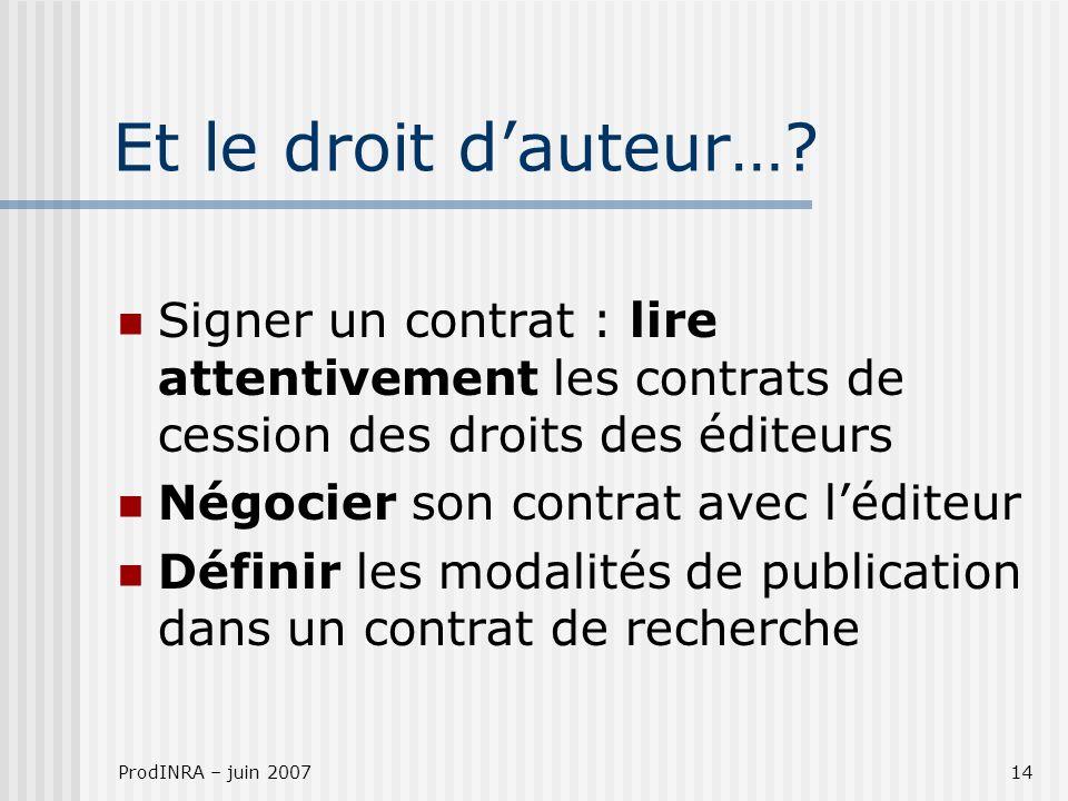 ProdINRA – juin 200714 Et le droit dauteur…? Signer un contrat : lire attentivement les contrats de cession des droits des éditeurs Négocier son contr