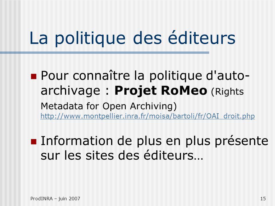 ProdINRA – juin 200715 La politique des éditeurs Pour connaître la politique d auto- archivage : Projet RoMeo (Rights Metadata for Open Archiving) http://www.montpellier.inra.fr/moisa/bartoli/fr/OAI_droit.php http://www.montpellier.inra.fr/moisa/bartoli/fr/OAI_droit.php Information de plus en plus présente sur les sites des éditeurs…