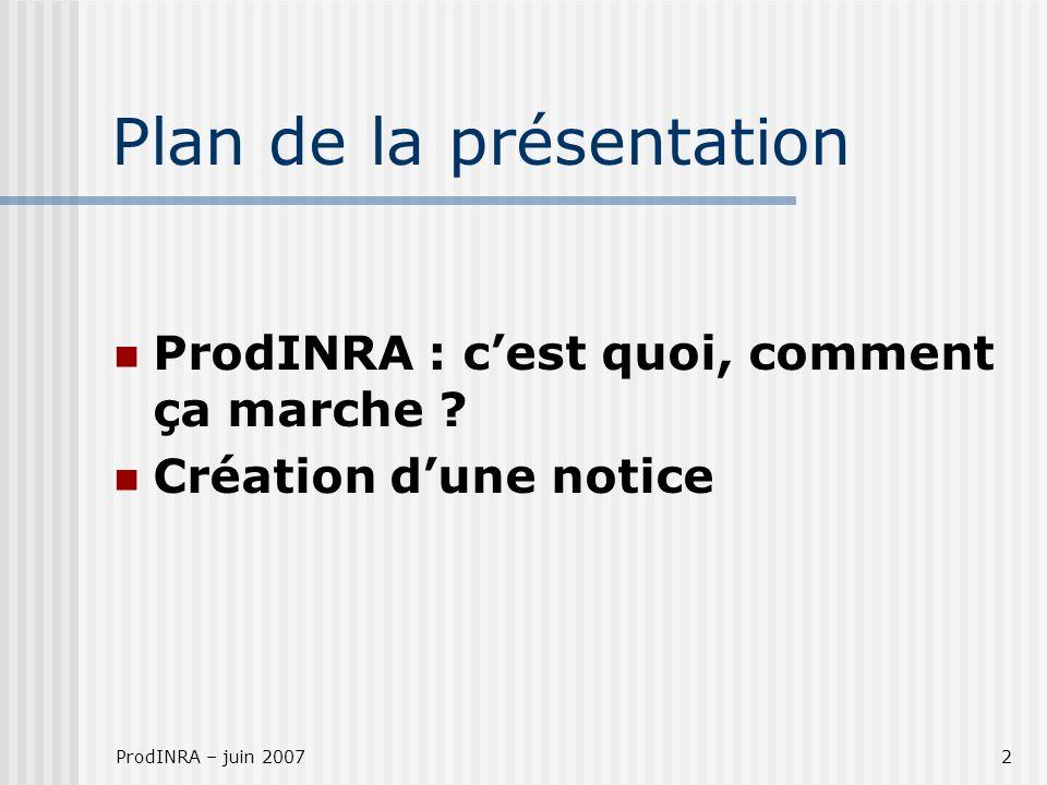 ProdINRA – juin 20072 Plan de la présentation ProdINRA : cest quoi, comment ça marche ? Création dune notice