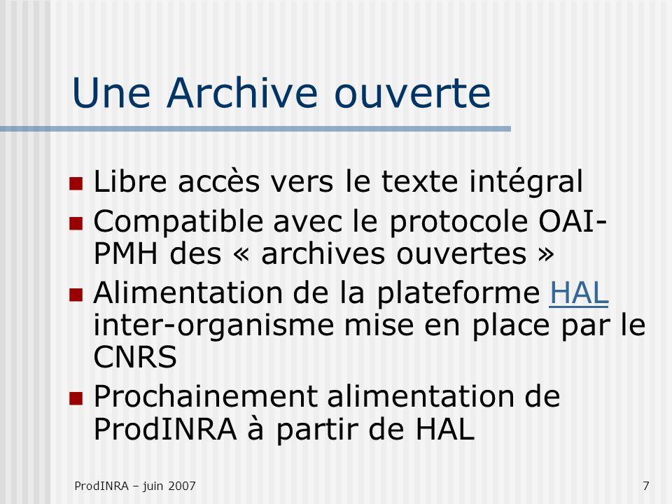 ProdINRA – juin 20077 Une Archive ouverte Libre accès vers le texte intégral Compatible avec le protocole OAI- PMH des « archives ouvertes » Alimentation de la plateforme HAL inter-organisme mise en place par le CNRSHAL Prochainement alimentation de ProdINRA à partir de HAL