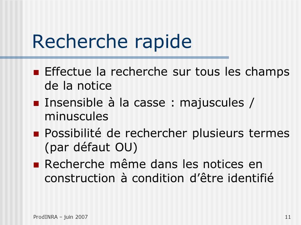 ProdINRA – juin 200711 Recherche rapide Effectue la recherche sur tous les champs de la notice Insensible à la casse : majuscules / minuscules Possibi