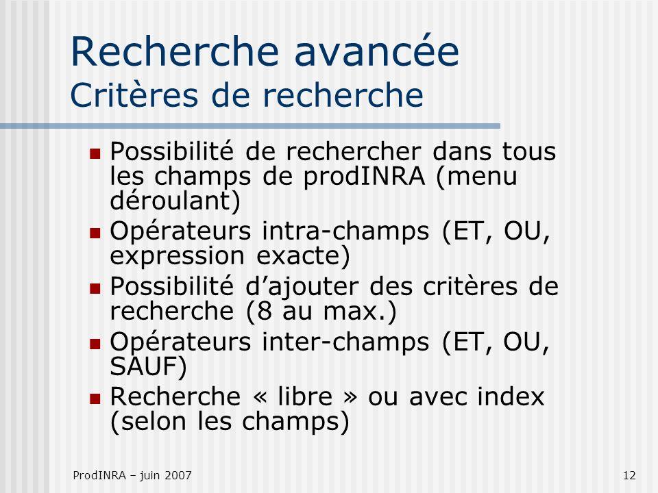 ProdINRA – juin 200712 Recherche avancée Critères de recherche Possibilité de rechercher dans tous les champs de prodINRA (menu déroulant) Opérateurs intra-champs (ET, OU, expression exacte) Possibilité dajouter des critères de recherche (8 au max.) Opérateurs inter-champs (ET, OU, SAUF) Recherche « libre » ou avec index (selon les champs)