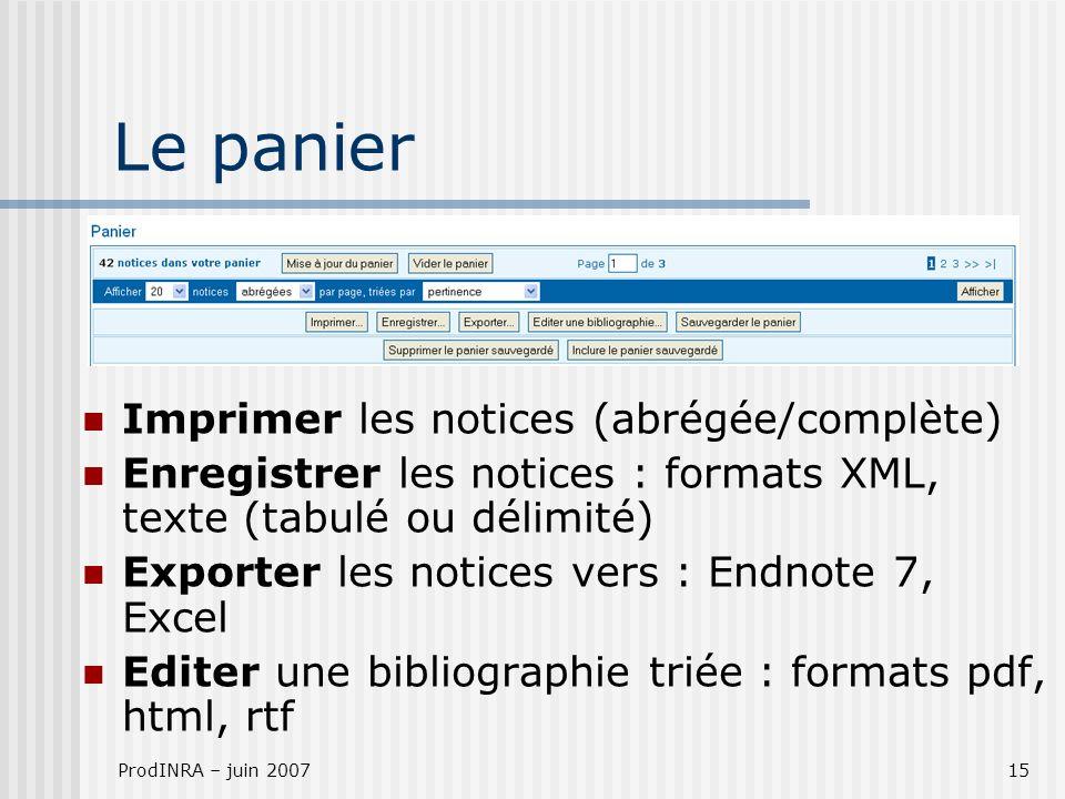 ProdINRA – juin 200715 Le panier Imprimer les notices (abrégée/complète) Enregistrer les notices : formats XML, texte (tabulé ou délimité) Exporter le