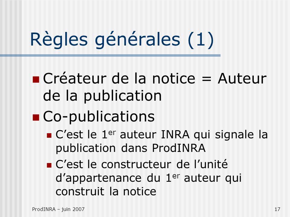 ProdINRA – juin 200717 Règles générales (1) Créateur de la notice = Auteur de la publication Co-publications Cest le 1 er auteur INRA qui signale la p