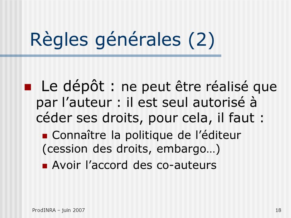 ProdINRA – juin 200718 Le dépôt : ne peut être réalisé que par lauteur : il est seul autorisé à céder ses droits, pour cela, il faut : Connaître la politique de léditeur (cession des droits, embargo…) Avoir laccord des co-auteurs Règles générales (2)