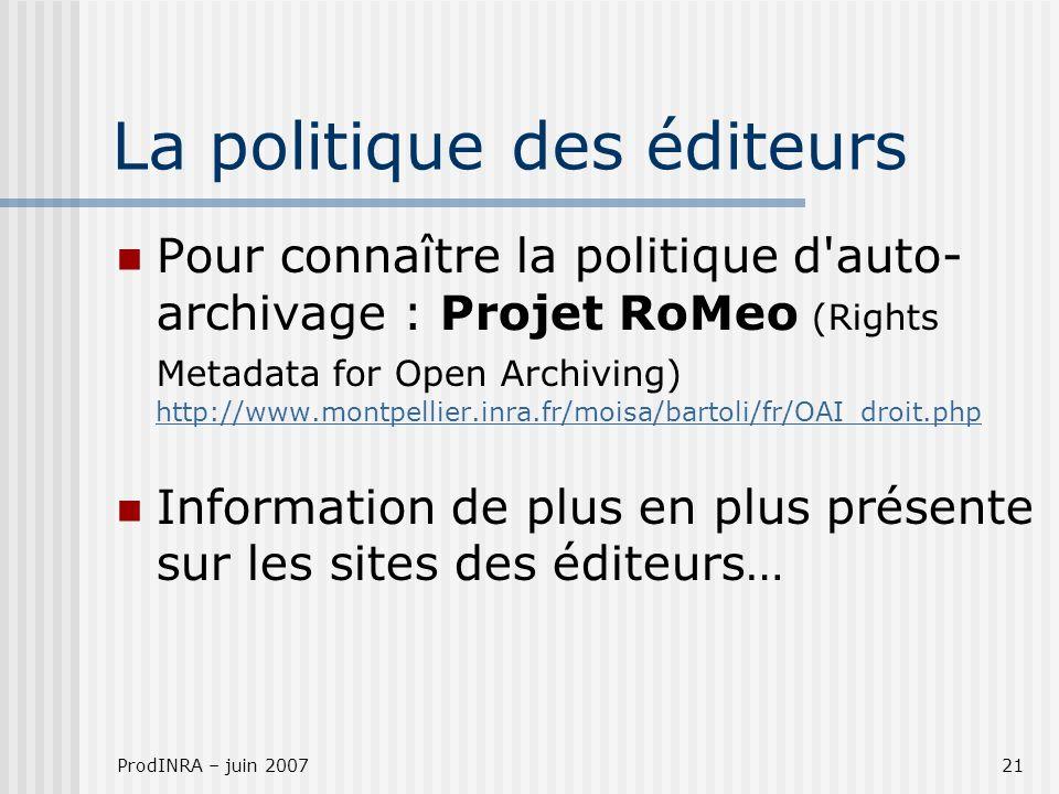 ProdINRA – juin 200721 La politique des éditeurs Pour connaître la politique d auto- archivage : Projet RoMeo (Rights Metadata for Open Archiving) http://www.montpellier.inra.fr/moisa/bartoli/fr/OAI_droit.php http://www.montpellier.inra.fr/moisa/bartoli/fr/OAI_droit.php Information de plus en plus présente sur les sites des éditeurs…