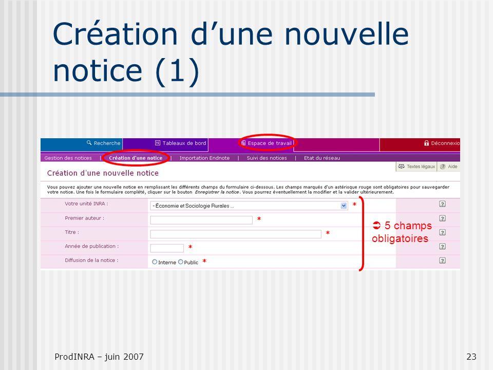 ProdINRA – juin 200723 Création dune nouvelle notice (1) 5 champs obligatoires