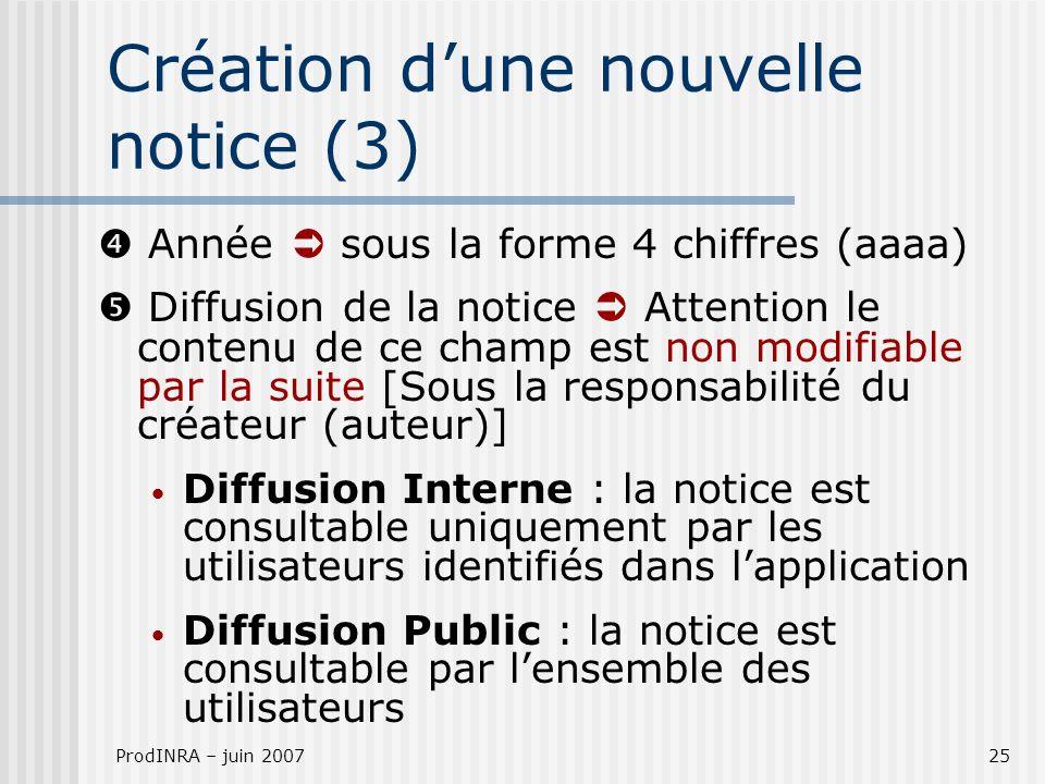 ProdINRA – juin 200725 Année sous la forme 4 chiffres (aaaa) Diffusion de la notice Attention le contenu de ce champ est non modifiable par la suite [