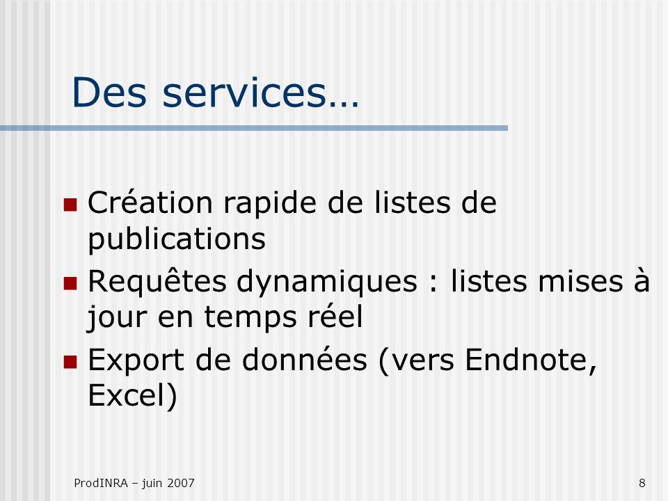 ProdINRA – juin 20078 Des services… Création rapide de listes de publications Requêtes dynamiques : listes mises à jour en temps réel Export de donnée