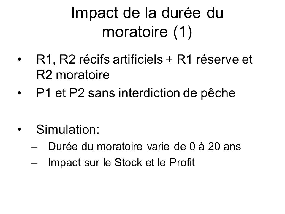 Impact de la durée du moratoire (1) R1, R2 récifs artificiels + R1 réserve et R2 moratoire P1 et P2 sans interdiction de pêche Simulation: –Durée du m