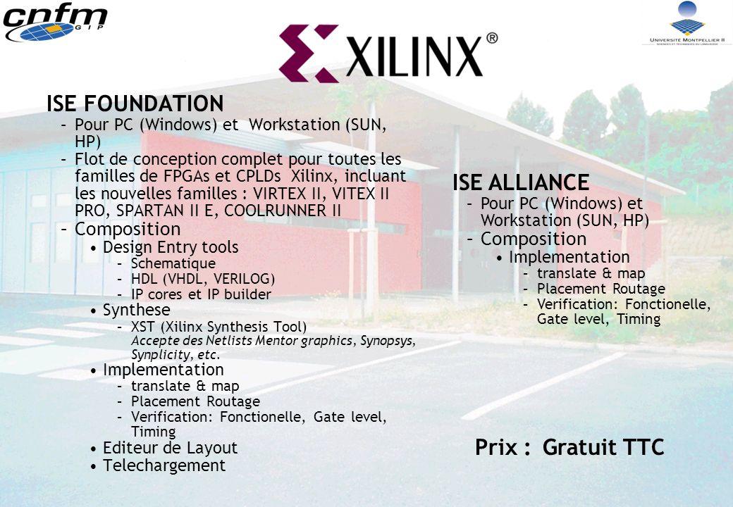 ISE FOUNDATION –Pour PC (Windows) et Workstation (SUN, HP) –Flot de conception complet pour toutes les familles de FPGAs et CPLDs Xilinx, incluant les nouvelles familles : VIRTEX II, VITEX II PRO, SPARTAN II E, COOLRUNNER II –Composition Design Entry tools –Schematique –HDL (VHDL, VERILOG) –IP cores et IP builder Synthese –XST (Xilinx Synthesis Tool) Accepte des Netlists Mentor graphics, Synopsys, Synplicity, etc.