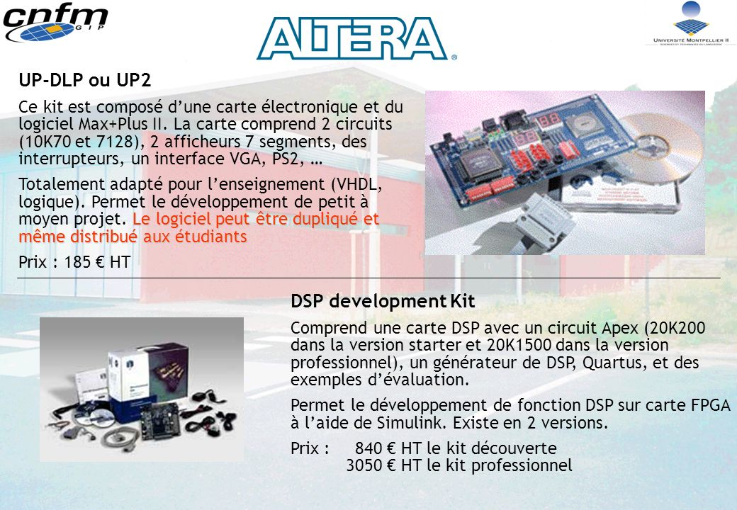 NIOS/ARM Kit equivalent à Excalibur/NIOS mais avec un circuit incluant un processeur ARM sur silicium Permet une approche (projet de moyenne taille) de linterconnexion entre logique et processeur ARM Prix :550 HT EXCALIBUR/ARM Kit de développement contenant un processeur ARM intégré dans un FPGA EPXA10 (équivalent à 20K1500).
