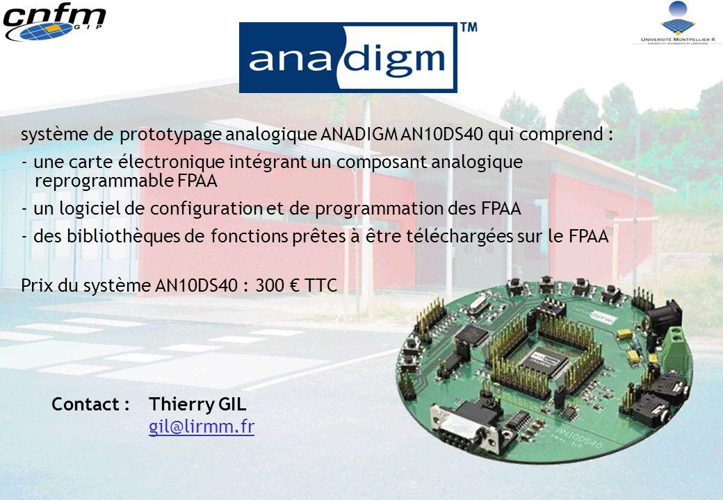 système de prototypage analogique ANADIGM AN10DS40 qui comprend : - une carte électronique intégrant un composant analogique reprogrammable FPAA - un logiciel de configuration et de programmation des FPAA - des bibliothèques de fonctions prêtes à être téléchargées sur le FPAA Prix du système AN10DS40 : 300 TTC Contact :Thierry GIL gil@lirmm.fr