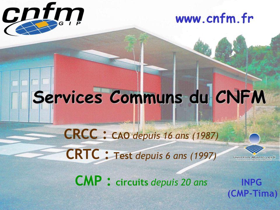 Services Communs du CNFM CRCC : CAO depuis 16 ans (1987) CRTC : Test depuis 6 ans (1997) CMP : circuits depuis 20 ans INPG (CMP-Tima) www.cnfm.fr