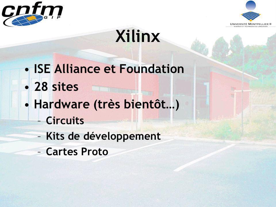 Xilinx ISE Alliance et Foundation 28 sites Hardware (très bientôt…) –Circuits –Kits de développement –Cartes Proto