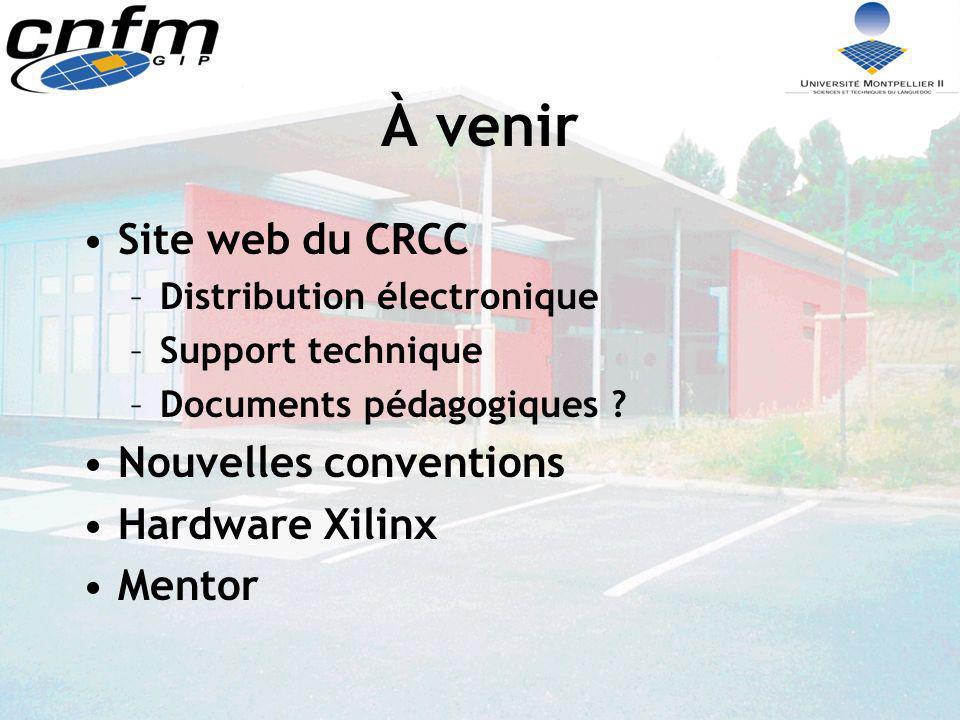 À venir Site web du CRCC –Distribution électronique –Support technique –Documents pédagogiques ? Nouvelles conventions Hardware Xilinx Mentor