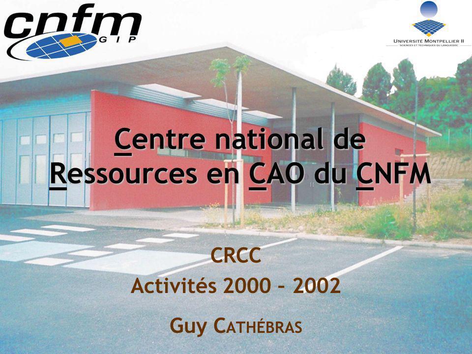 Centre national de Ressources en CAO du CNFM CRCC Activités 2000 – 2002 Guy C ATHÉBRAS