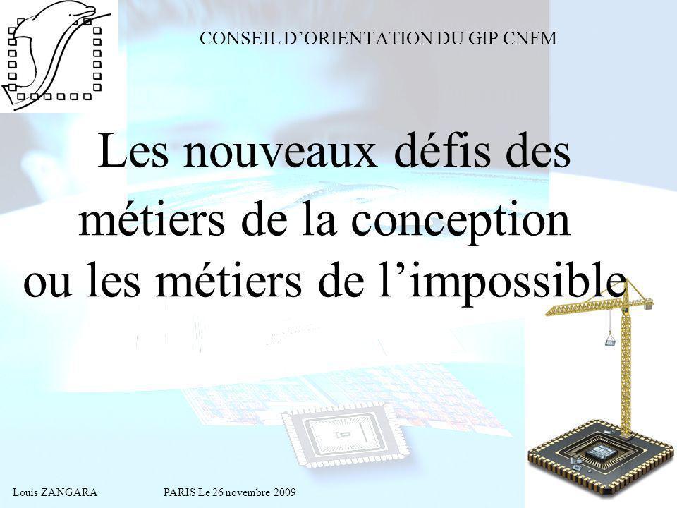 Louis ZANGARA PARIS Le 26 novembre 2009 Les nouveaux défis des métiers de la conception ou les métiers de limpossible CONSEIL DORIENTATION DU GIP CNFM