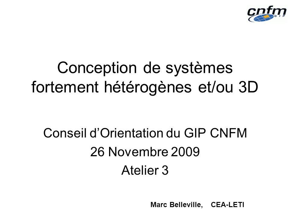 Conception de systèmes fortement hétérogènes et/ou 3D Conseil dOrientation du GIP CNFM 26 Novembre 2009 Atelier 3 Marc Belleville, CEA-LETI