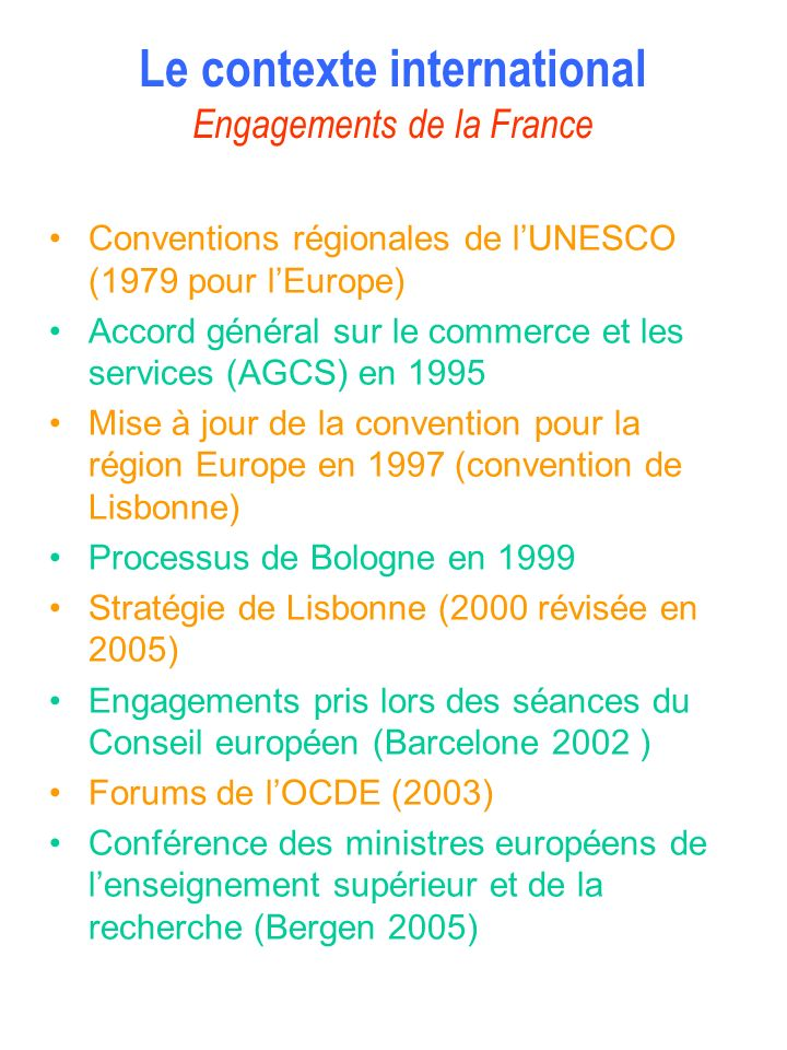 Objectifs généraux assignés au système denseignement supérieur et de recherche français Contribuer à construire une société fondée sur léconomie de la connaissance et de linnovation Augmenter le nombre des diplômés de lenseignement supérieur à tous les niveaux pour atteindre 50% dune classe dâge Améliorer le rang des établissements français dans les classements internationaux (2 dans les 10 1 ers ; 10 parmi les 100 plus performants) Accroître leffort de recherche et développement pour atteindre 3% du PIB Renforcer les performances et lattractivité du dispositif français de lenseignement supérieur et de la recherche
