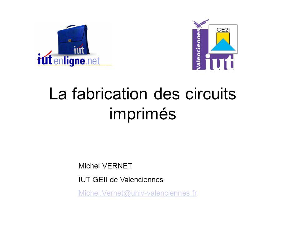La fabrication des circuits imprimés Michel VERNET IUT GEII de Valenciennes Michel.Vernet@univ-valenciennes.fr