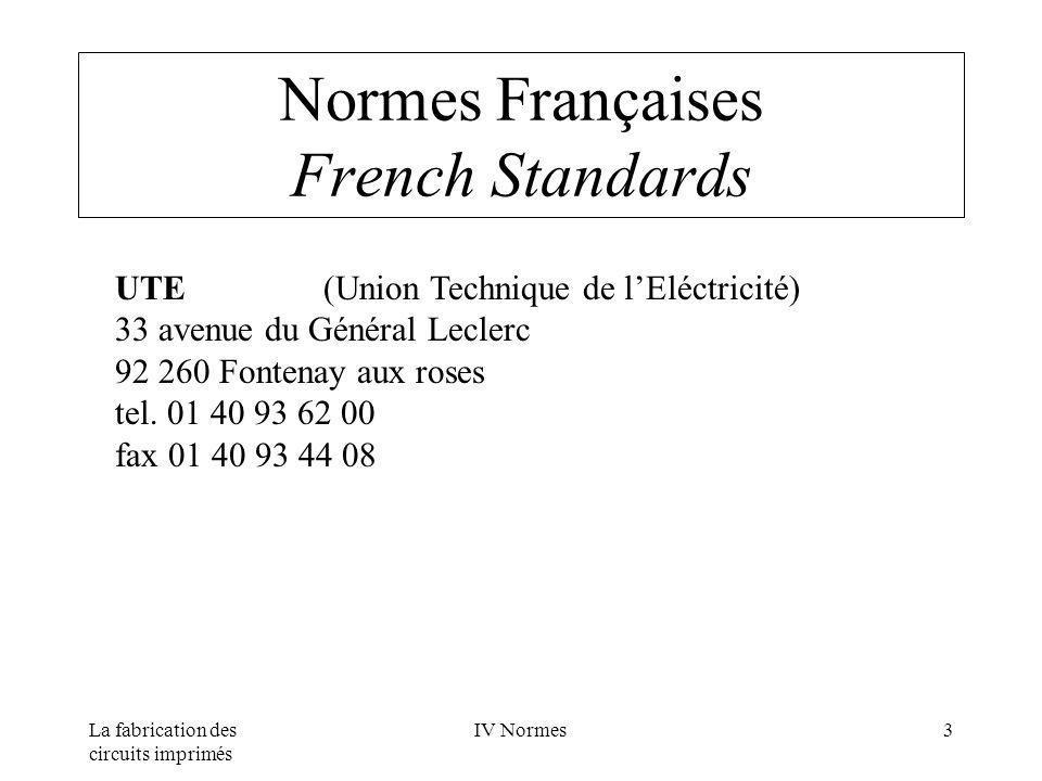 La fabrication des circuits imprimés IV Normes4 Normes Européennes European Standards CEI(Commission Electrotechnique Internationale) Bureau central 3, rue de Varembé case postale 131 CH - 1211 GENEVE 20 tel.