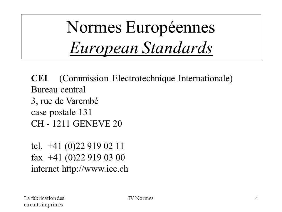 La fabrication des circuits imprimés IV Normes4 Normes Européennes European Standards CEI(Commission Electrotechnique Internationale) Bureau central 3, rue de Varembé case postale 131 CH - 1211 GENEVE 20 tel.
