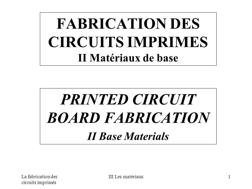 La fabrication des circuits imprimés III Les matériaux1 FABRICATION DES CIRCUITS IMPRIMES II Matériaux de base PRINTED CIRCUIT BOARD FABRICATION II Ba
