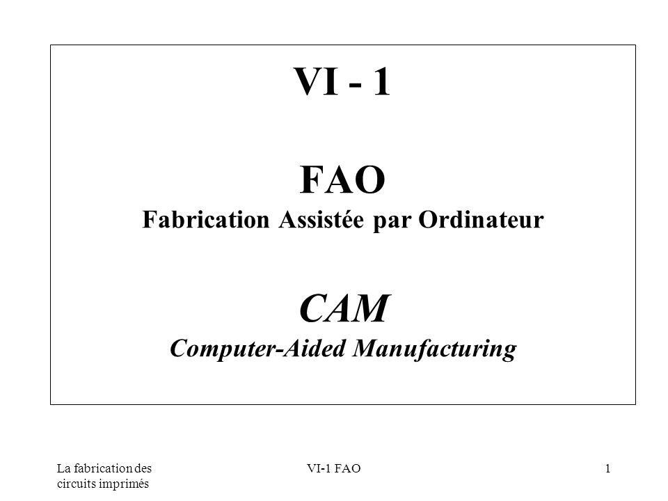 La fabrication des circuits imprimés VI-1 FAO2 Sommaire Outlook Objectifs Fichiers de CAO Fichiers de fabrication Contrôles des règles de conception Adaptation à l outil de production Aims CAD Files Manufacturing Files Design-Rule Check Process adaptation