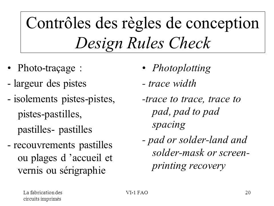 La fabrication des circuits imprimés VI-1 FAO20 Contrôles des règles de conception Design Rules Check Photo-traçage : - largeur des pistes - isolements pistes-pistes, pistes-pastilles, pastilles- pastilles - recouvrements pastilles ou plages d accueil et vernis ou sérigraphie Photoplotting - trace width -trace to trace, trace to pad, pad to pad spacing - pad or solder-land and solder-mask or screen- printing recovery