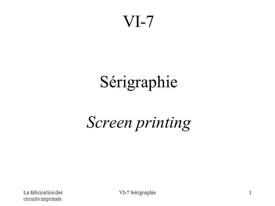 La fabrication des circuits imprimés VI-7 Sérigraphie12 Fabrication des écrans Caractéristiques des tissus Exemple : tissu polyester monobrin 120T Finesse n = 120 fils /cm ou 305fils /pouce Diamètre du fils d = 34 µm Ouverture de maille w = 43 µm Épaisseur D = 55 µm Ouverture relative A = 26,8 % Volume théorique d encre déposé Vth = 14,8 cm 3 /m² Tension maximum 24 N/cm